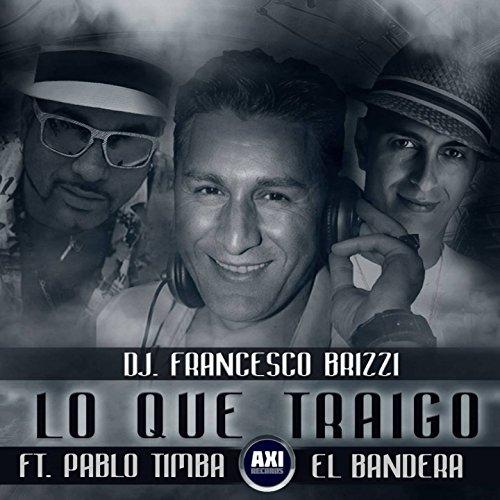 Lo Que Traigo (feat. Pablo Timba El Bandera) - DJ Francesco Brizzi