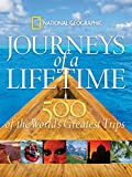 Journeys of a Lifetime: 500 of the World's Greatest Trips: 500 of the Word's Greatest Trips - National Geographic