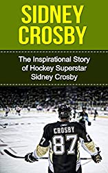 Sidney Crosby: The Inspirational Story of Hockey Superstar Sidney Crosby (Sidney Crosby Unauthorized Biography, Pittsburgh Penguins, Canada, Nova Scotia, NHL Books)