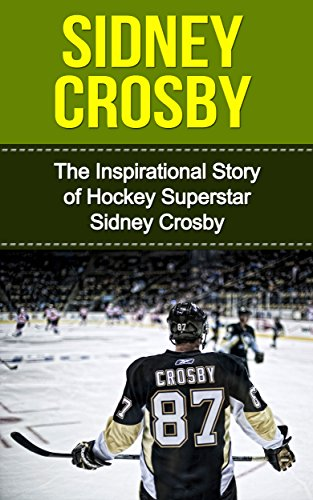 Sidney Crosby: The Inspirational Story of Hockey Superstar Sidney Crosby (Sidney Crosby Unauthorized Biography, Pittsburgh Penguins, Canada, Nova Scotia, NHL Books) (English Edition) -