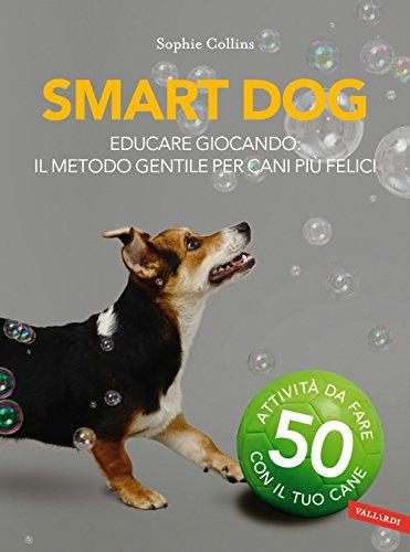 Smart dog. Educare giocando: il metodo gentile per cani più felici