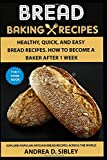 BREAD BAKING  RECIPES: ARTISAN BREAD BOOK WITH HEALTHY, QUICK, AND EASY BREAD RECIPES. HOW TO BECOME A BAKER AFTER 1 WEEK.