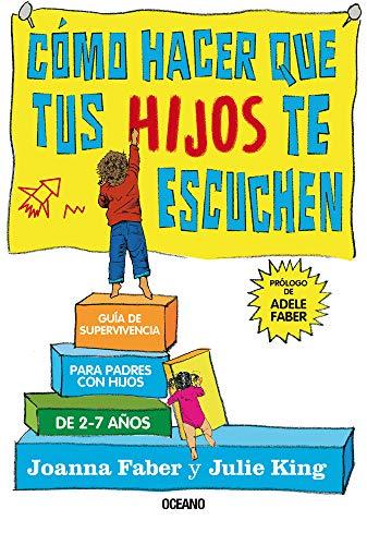 Cómo Hacer Que Tus Hijos Te Escuchen: Guía de Supervivencia Para Padres Con Hijos de 2 a 7 Años