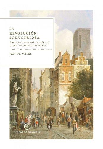 La revolución industriosa: Consumo y economía doméstica desde 1650 hasta el presente (Libros de Historia) por Jan de Vries