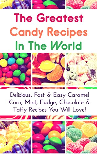 The Greatest Candy Recipes In The World: Delicious, Fast & Easy Caramel Corn, Mint, Fudge, Chocolate & Taffy Recipes You Will Love! (English Edition)