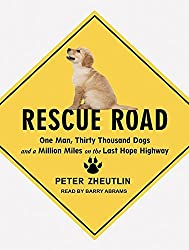 Rescue Road: One Man, Thirty Thousand Dogs and a Million Miles on the Last Hope Highway by Peter Zheutlin (2015-10-01)
