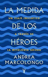 La medida de los héroes: Un viaje iniciático a través de la mitología griega par Andrea Marcolongo
