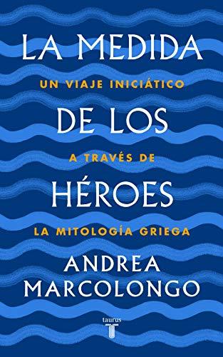 La medida de los héroes: Un viaje iniciático a través de la mitología griega (Pensamiento) por Andrea Marcolongo
