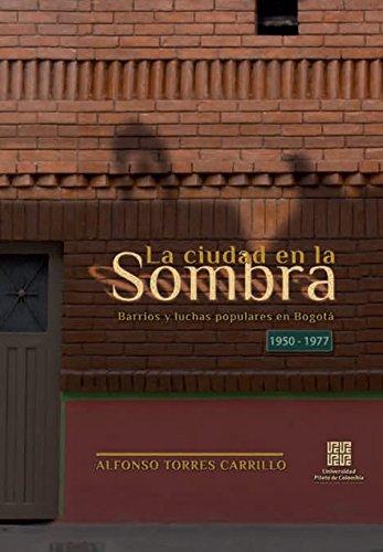 Descargar Libro La Ciudad en la Sombra: Barrios y luchas populares en Bogotá 1950 – 1977 de Alfonso Torres Carrillo