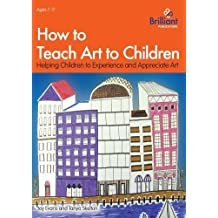 How to Teach Art to Children: Helping Children to Experience and Appreciate Art