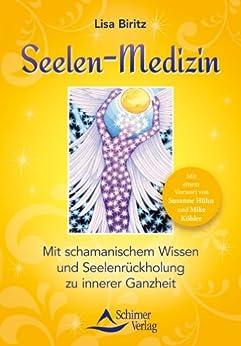 Seelen-Medizin: Mit schamanischem Wissen zu innerer Ganzheit