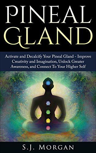 Pineal Gland: Activate and Decalcify Your Pineal Gland - Improve Creativity and Imagination, Unlock