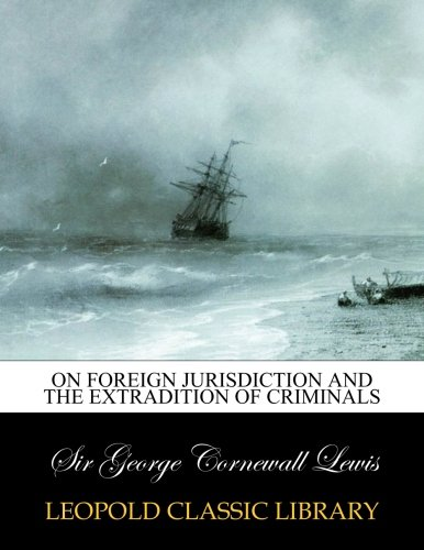 On Foreign Jurisdiction and the Extradition of Criminals por Sir George Cornewall Lewis