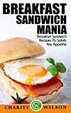 Breakfast Cookbook: Breakfast Sandwich Mania: 101 Breakfast Sandwich Recipes To Satisfy Any Appetite (Sandwiches,Panini Press Recipes (Brunch Sandwich Maker Recipes) (English Edition)