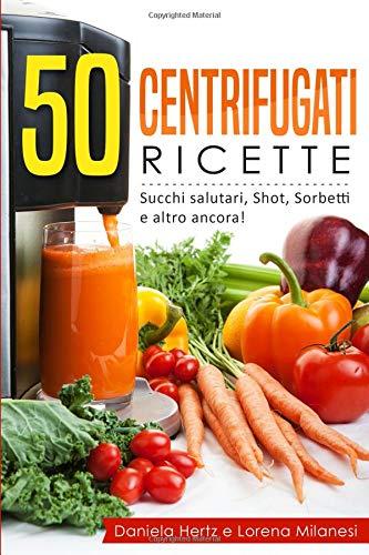 50 Centrifugati Ricette - Succhi salutari, Shot, Sorbetti e altro ancora: Ricette per la Spremiagrumi - Centrifughe, estratti e succhi rigeneranti.
