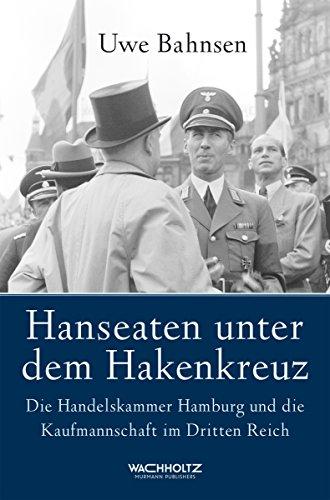 Hanseaten unter dem Hakenkreuz: Die Handelskammer Hamburg und die Kaufmannschaft im Dritten Reich