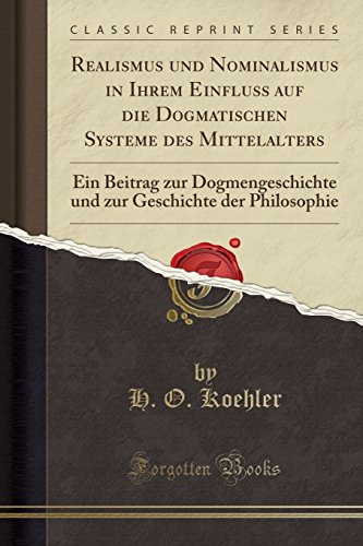Realismus und Nominalismus in Ihrem Einfluss auf die Dogmatischen Systeme des Mittelalters: Ein Beitrag zur Dogmengeschichte und zur Geschichte der Philosophie (Classic Reprint)
