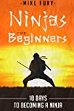 Ninjas for Beginners: 10 Days to Becoming a Ninja (How to Drop Everything You Are Doing and Become a Ninja)