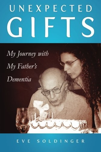 Unexpected Gifts: My Journey with My Father's Dementia by Eve Soldinger (2016-03-18)