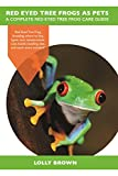 Red Eyed Tree Frogs as Pets: Red Eyed Tree Frog breeding, where to buy, types, care, temperament, cost, health, handling, diet, and much more included! A Complete Red Eyed Tree Frog Care Guide