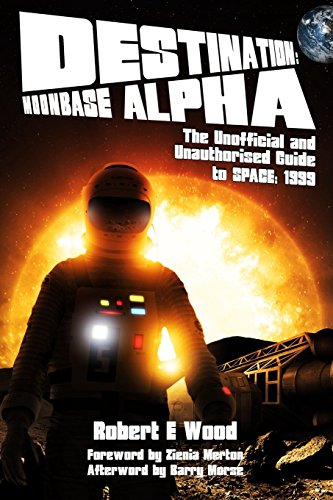 Destination: Moonbase Alpha: The Unofficial and Unauthorised Guide to Space 1999 por Robert E. Wood
