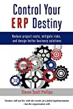 Control Your ERP Destiny: Reduce Project Costs, Mitigate Risks, and Design Better Business Solutions - Steven Scott Phillips