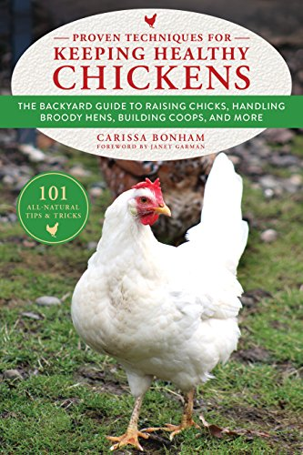 Proven Techniques for Keeping Healthy Chickens: The Backyard Guide to Raising Chicks, Handling Broody Hens, Building Coops, and More