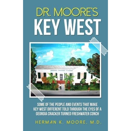Dr. Moore's Key West: Some of the People and Events that Make Key West Different Told Trough The Eyes of a Georgia Cracker Turned Freshwater Conch by Dr. Herman K. Moore (2014-11-29)