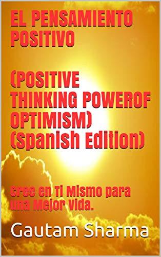 El PENSAMIENTO POSITIVO(POSITIVE THINKING POWER OF OPTIMISM)( Spanish Edition): Cree en Ti Mismo para una Mejor Vida. (Empowerment Series nº 2)