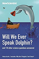 Will We Ever Speak Dolphin?: and 130 other science questions answered by New Scientist (2012-10-04)