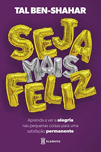 Seja mais feliz: Aprenda a ver a alegria nas pequenas coisas para uma satisfação permanente (Portuguese Edition) por Tal Ben-Shahar