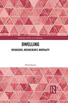 Dwelling: Heidegger, Archaeology, Mortality (Routledge Studies in Archaeology) by [Tonner, Philip]