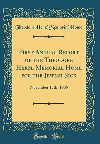 First Annual Report of the Theodore Herzl Memorial Home for the Jewish Sick: November 15th, 1906 (Classic Reprint)