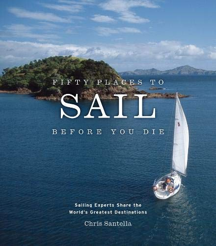 Fifty Places to Sail Before You Die: Sailing Experts Share the World's Greatest Destinations por Chris Santella