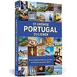 111 Gründe, Portugal zu lieben: Eine Liebeserklärung an das schönste Land der Welt