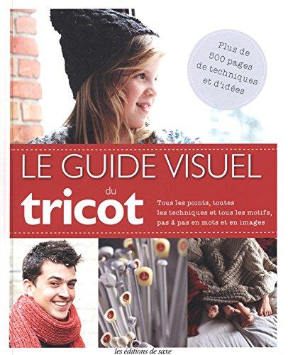 Le guide visuel du tricot : Tous les points, toutes les techniques et tous les motifs, pas à pas en mots et en images