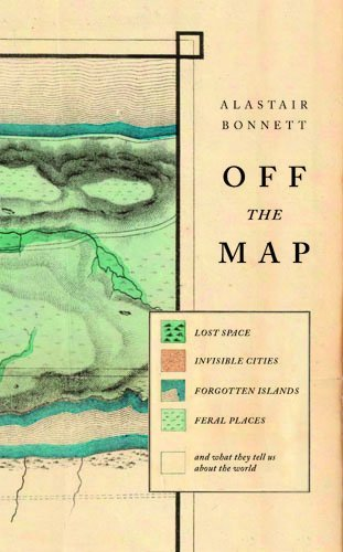 Off the Map: Lost Spaces, Invisible Cities, Forgotten Islands, Feral Places and What They Tell Us About the World by Alastair Bonnett (2014-04-17)