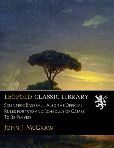 Scientific Baseball. Also the Official Rules for 1910 and Schedule of Games To Be Played por John J. McGraw