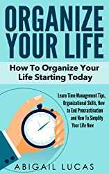 Organize Your Life - How To Organize Your Life Starting Today (Learn Time Management Tips, Organizational Skills, How to End Procrastination and How To Simplify Your Life Now Book 1)