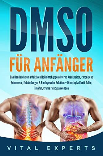 DMSO für Anfänger: Das Handbuch zum effektiven Heilmittel gegen diverse Krankheiten, chronische Schmerzen, Entzündungen & Bindegewebe-Schäden - Dimethylsulfoxid Salbe, Tropfen, Creme richtig anwenden -