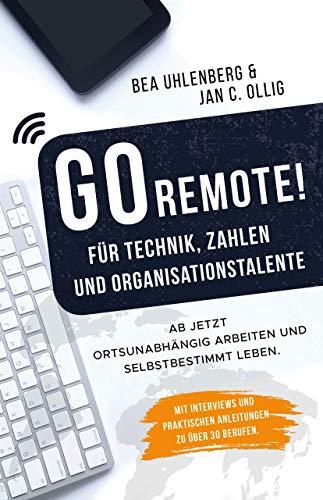GO REMOTE! für Technik, Zahlen & Organisationstalente - Ab jetzt ortsunabhängig arbeiten und selbstbestimmt leben. Mit Interviews und praktischen Anleitungen zu über 30 Berufen. (Arbeit Zu Hause Jobs Bei Amazon)