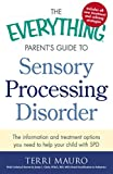 The Everything Parent's Guide to Sensory Processing Disorder: The Information and Treatment Options You Need to Help Your Child with SPD (Everything® Parents Guide)