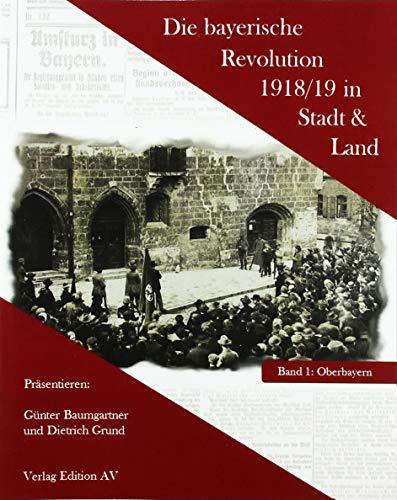 Die bayerische Revolution 1918/19 in Stadt und Land: Band 1 Oberbayern