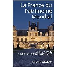 La France du Patrimoine Mondial: Guide de voyage Les plus beaux sites classés - 2017 (French Edition)
