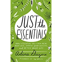 Just the Essentials: How Essential Oils Can Heal Your Skin, Improve Your Health, and Detox Your Life