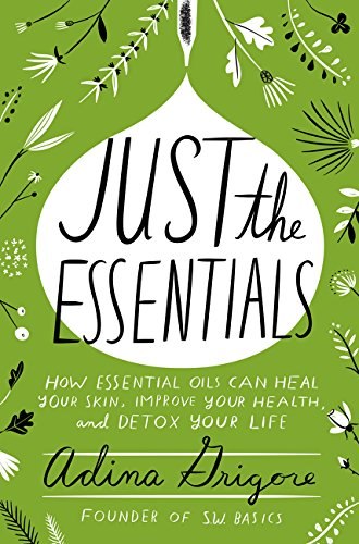 Just the Essentials: How Essential Oils Can Heal Your Skin, Improve Your Health, and Detox Your Life por Adina Grigore