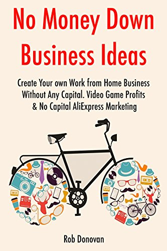 No Money Down Business Ideas (2017): Create Your own Work from Home Business Without Any Capital. Video Game Profits & No Capital AliExpress Marketing (English Edition)