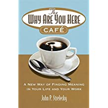 The Why Are You Here Cafe: A new way of finding meaning in your life and your work