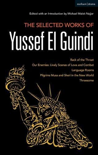 The Selected Works of Yussef El Guindi: Back of the Throat / Our Enemies: Lively Scenes of Love and Combat / Language Rooms / Pilgrims Musa and Sheri