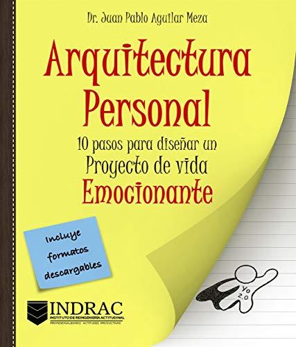 Arquitectura Personal: 10 pasos para diseñar un proyecto de vida emocionante por Dr. Juan Pablo Aguilar Meza